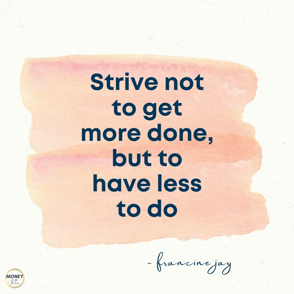 strive not to get more done, but to have less to do - francine jay quote